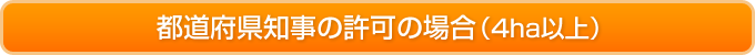 都道府県知事の許可の場合(4ha以上)